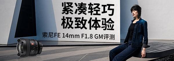 紧凑轻巧极致体验 索尼FE 14mm F1.8 GM评测